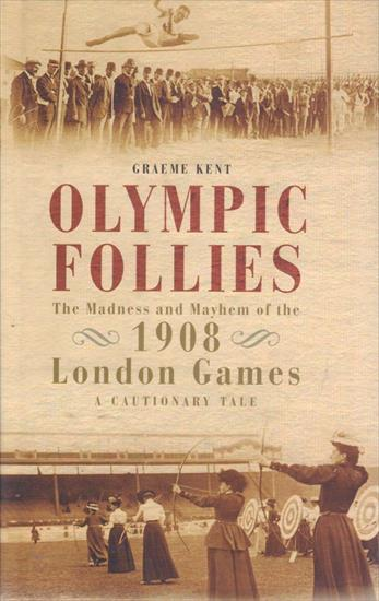 OLYMPIC FOLLIES. THE MADNESS AND MAYHEM OF THE 1908 LONDON GAMES