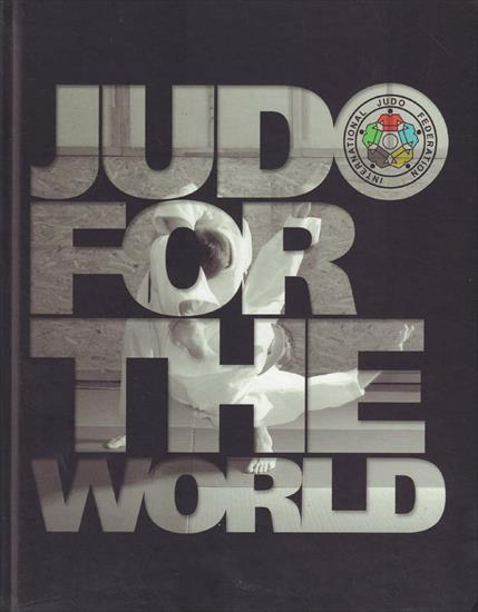 JUDO FOR THE WORLD.  65 YEARS INTERNATIONAL JUDO FEDERATION 1951 - 2016  (X-L Deluxe)
