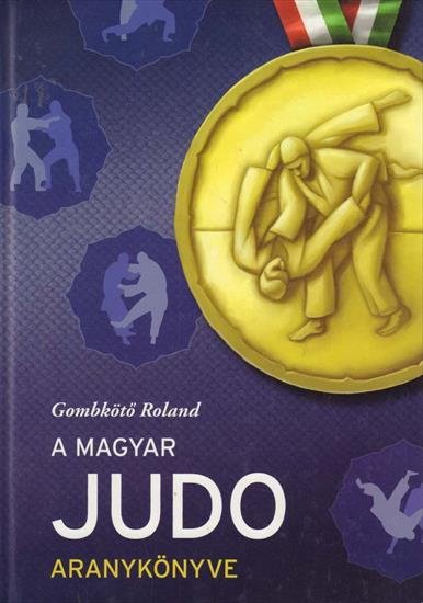 A MAGYAR JUDO ARANYKÖNYVE 1951 - 2012 (Hungarian Judo @ Olympic Games, World and European Championships)