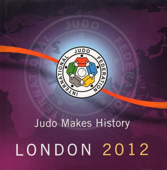 JUDO MAKES HISTORY. LONDON 2012 (Official Report International Judo Federation)