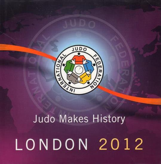 JUDO MAKES HISTORY. LONDON OLYMPIC GAMES 2012 (Top Deluxe Official Report International Judo Federation)